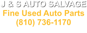 J & S AUTO SALVAGE Fine Used Auto Parts (810) 736-1170 4068 N. Dort Hwy. Flint, MI. 48506