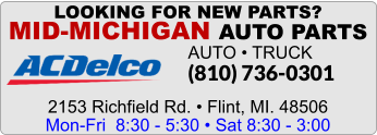LOOKING FOR NEW PARTS? MID-MICHIGAN AUTO PARTS AUTO • TRUCK (810) 736-0301    2153 Richfield Rd. • Flint, MI. 48506 Mon-Fri  8:30 - 5:30 • Sat 8:30 - 3:00
